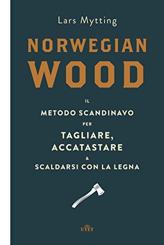Norwegian wood Il metodo scandinavo per tagliare accatastare scaldarsi con la legna